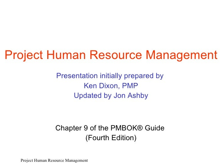 Project  Human Resource  Management Presentation initially prepared by  Ken Dixon, PMP Updated by Jon Ashby Chapter  9  of...