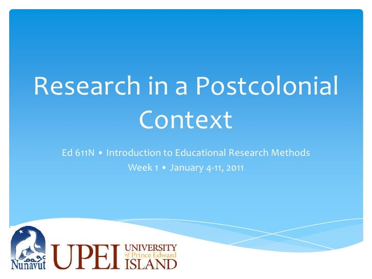 Research in a Postcolonial Context<br />Ed 611N • Introduction to Educational Research Methods<br />Week 1 • January 4-11,...