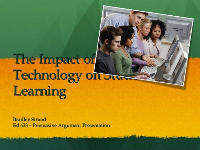 The Impact ofThe Impact of Technology on StudentTechnology on Student LearningLearning Bradley StrandBradley Strand Ed 633...
