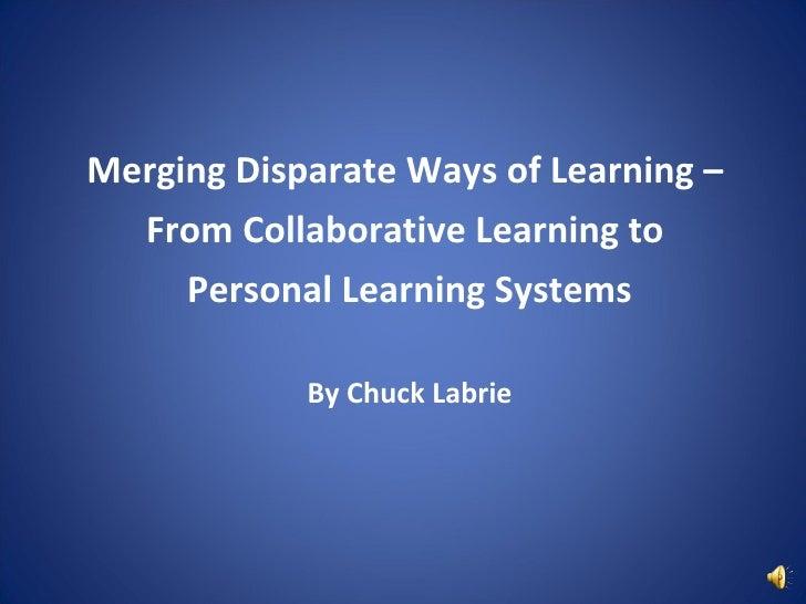 <ul><li>Merging Disparate Ways of Learning –  </li></ul><ul><li>From Collaborative Learning to  </li></ul><ul><li>Personal...