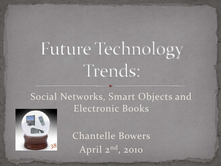 Social Networks, Smart Objects and Electronic Books<br />Chantelle Bowers<br />April 2nd, 2010<br />Future Technology Tren...