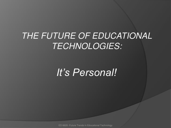 <br />THE FUTURE OF EDUCATIONAL TECHNOLOGIES: <br />It's Personal!<br />ED 6620 -Future Trends in Educational Technology<...