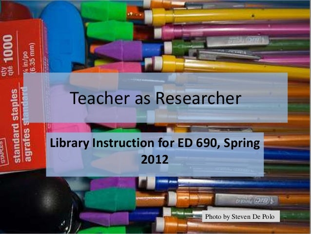 Teacher as ResearcherLibrary Instruction for ED 690, Spring                 2012                            Photo by Steve...