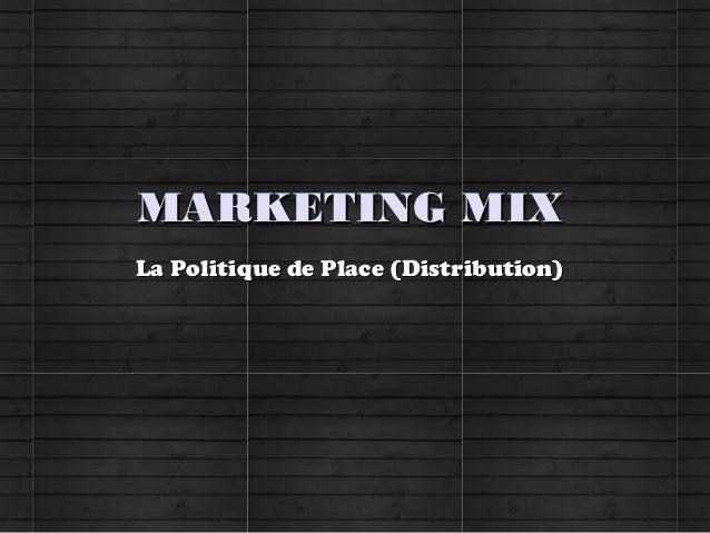 MARKETING MIXMARKETING MIXLa Politique de Place (Distribution)La Politique de Place (Distribution)