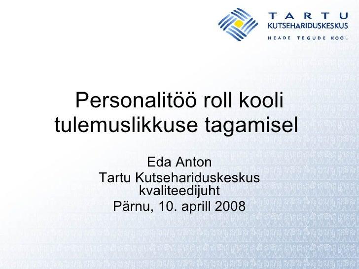 Personalitöö roll kooli tulemuslikkuse tagamisel  Eda Anton Tartu Kutsehariduskeskus kvaliteedijuht Pärnu, 10. aprill 2008
