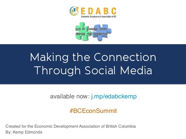 Making the ConnectionThrough Social Media!Created for the Economic Development Association of British Columbia!By: Kemp Ed...