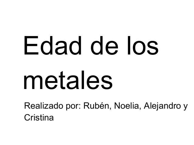 Edad de los metales Realizado por: Rubén, Noelia, Alejandro y Cristina