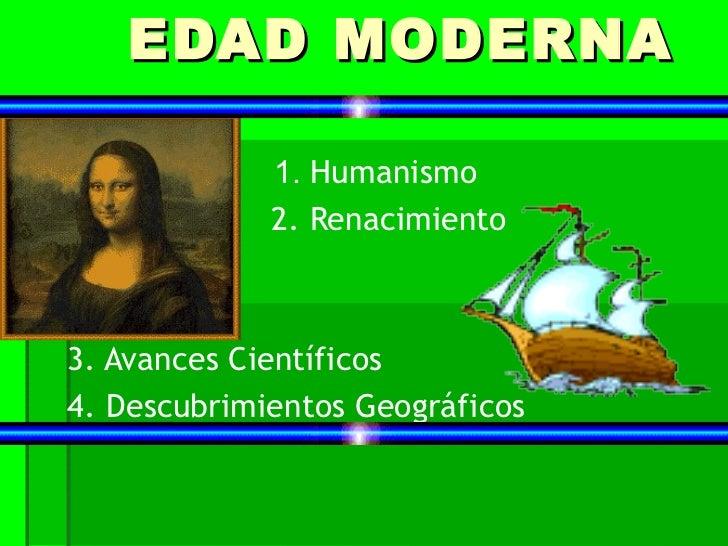 EDAD MODERNA             1. Humanismo             2. Renacimiento3. Avances Científicos4. Descubrimientos Geográficos