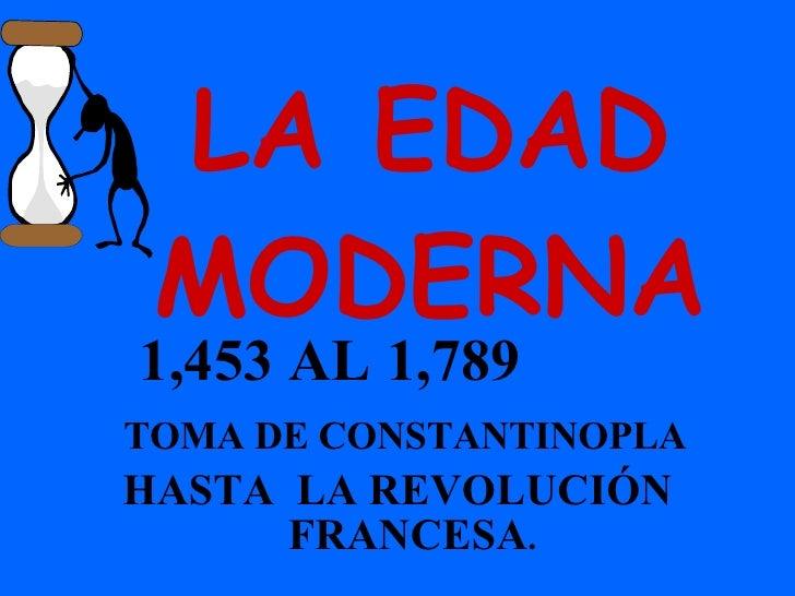 LA EDAD MODERNA 1,453 AL 1,789  TOMA DE CONSTANTINOPLA HASTA  LA REVOLUCIÓN FRANCESA .