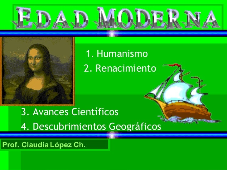 1.  Humanismo 2. Renacimiento 3. Avances Científicos 4. Descubrimientos Geográficos Prof. Claudia López Ch.