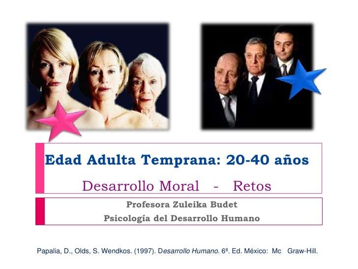 Edad Adulta Temprana: 20-40 años             Desarrollo Moral - Retos                           Profesora Zuleika Budet   ...