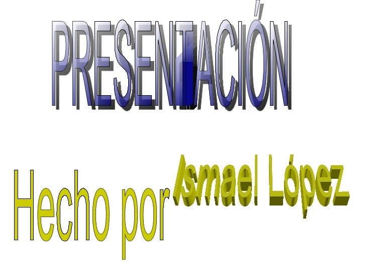 PRESENTACIÓN Hecho por Ismael López