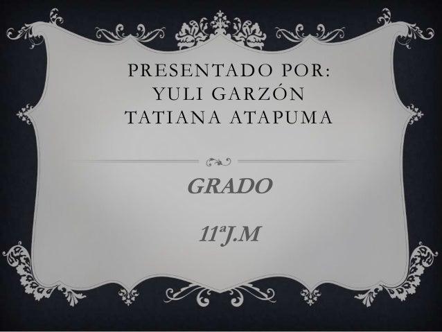 PRESENTADO POR: YULI GARZÓN TATIANA ATAPUMA GRADO 11ªJ.M