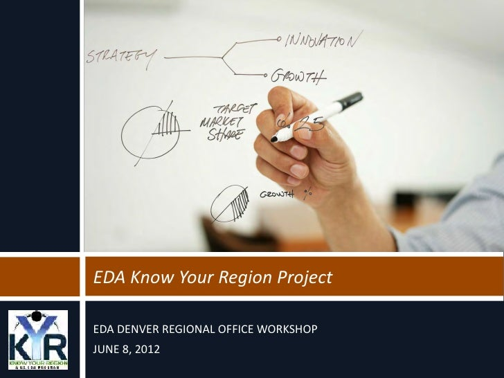 EDA Know Your Region ProjectEDA DENVER REGIONAL OFFICE WORKSHOPJUNE 8, 2012