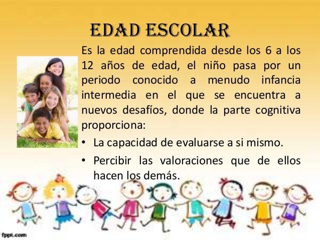 Edad escolarEs la edad comprendida desde los 6 a los12 años de edad, el niño pasa por unperiodo conocido a menudo infancia...