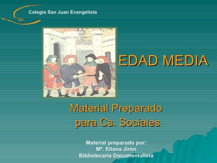 EDAD MEDIA Material Preparado para Cs. Sociales Material preparado por:  Mª. Eliana Jirón  Bibliotecaria Documentalista Co...