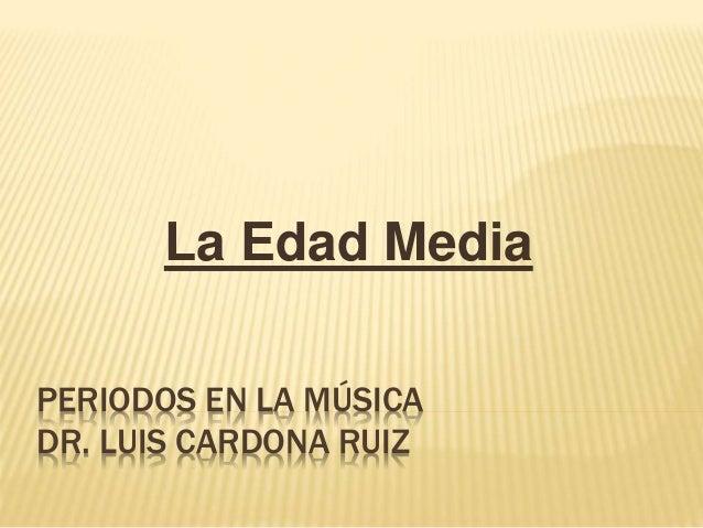 PERIODOS EN LA MÚSICA DR. LUIS CARDONA RUIZ La Edad Media
