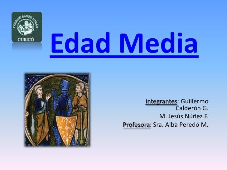 Edad Media<br />Integrantes: Guillermo Calderón G.<br />M. Jesús Núñez F.<br />Profesora: Sra. Alba Peredo M.<br />