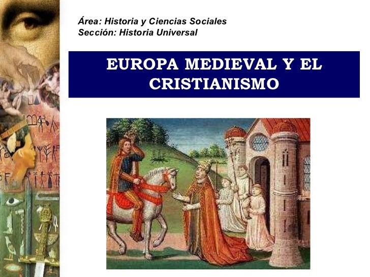 Área: Historia y Ciencias SocialesSección: Historia Universal      EUROPA MEDIEVAL Y EL         CRISTIANISMO