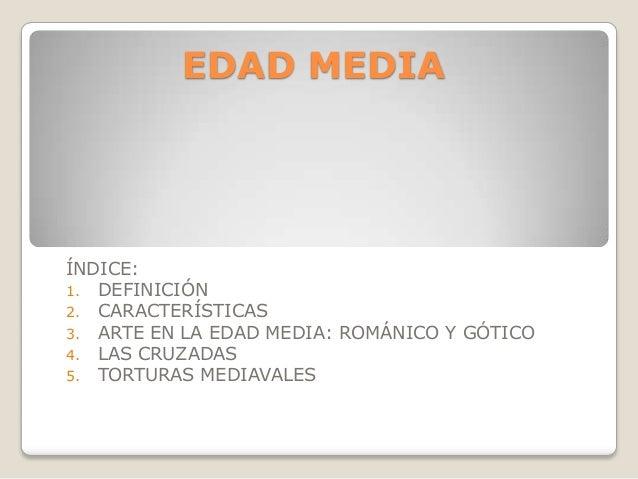 EDAD MEDIAÍNDICE:1. DEFINICIÓN2. CARACTERÍSTICAS3. ARTE EN LA EDAD MEDIA: ROMÁNICO Y GÓTICO4. LAS CRUZADAS5. TORTURAS MEDI...