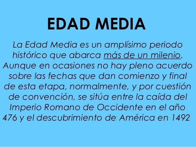 EDAD MEDIA  La Edad Media es un amplísimo periodo  histórico que abarca más de un milenio.Aunque en ocasiones no hay pleno...
