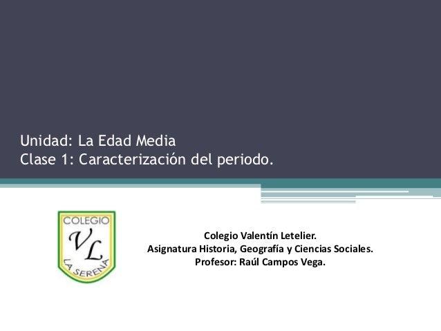 Unidad: La Edad MediaClase 1: Caracterización del periodo.                              Colegio Valentín Letelier.        ...