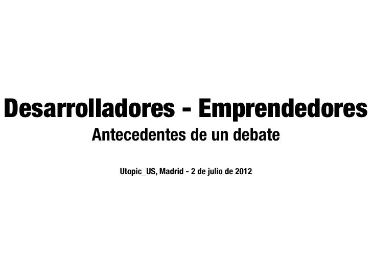 Desarrolladores - Emprendedores       Antecedentes de un debate          Utopic_US, Madrid - 2 de julio de 2012