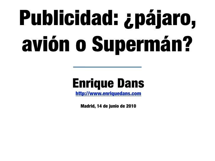 Publicidad: ¿pájaro, avión o Supermán?      Enrique Dans       http://www.enriquedans.com         Madrid, 14 de junio de 2...