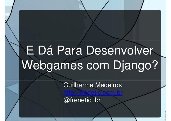 E dá para desenvolver webgames com Django?