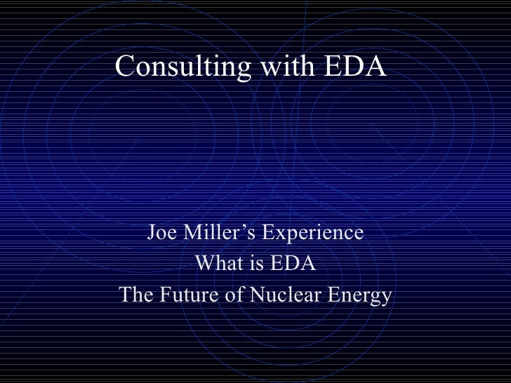 Consulting with EDA Joe Miller's Experience What is EDA The Future of Nuclear Energy