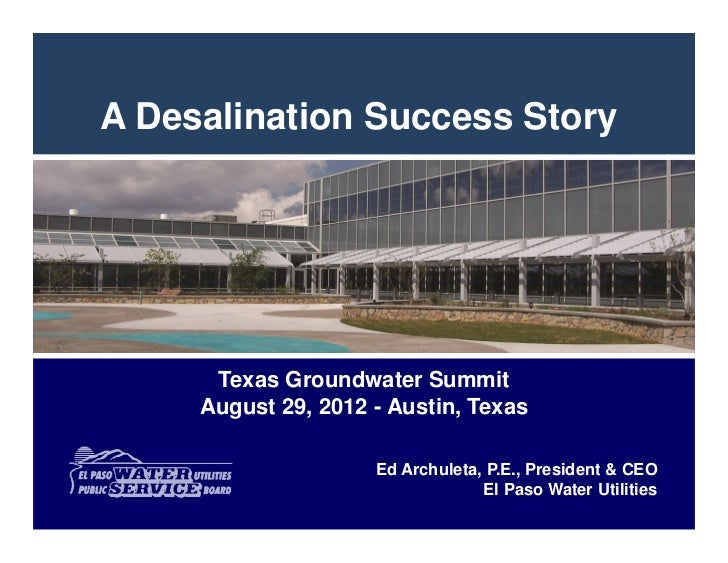 A Desalination Success Story      Texas Groundwater Summit     August 29, 2012 - Austin, Texas                     Ed Arch...