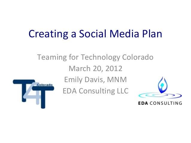 Creating a Social Media Plan Teaming for Technology Colorado         March 20, 2012       Emily Davis, MNM       EDA Consu...