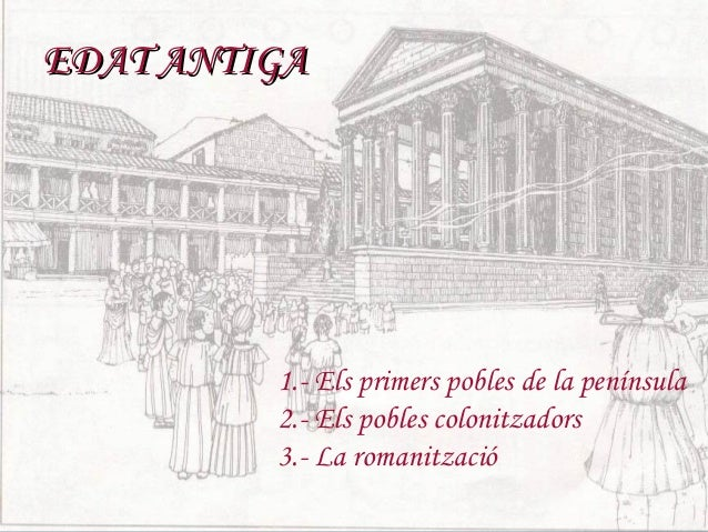 EDAT ANTIGA         1.- Els primers pobles de la península         2.- Els pobles colonitzadors         3.- La romanització