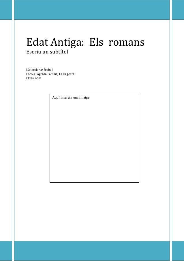 Edat Antiga: Els romans Escriu un subtítol [Seleccionar fecha] Escola Sagrada Família, La Llagosta El teu nom  Aquí insere...
