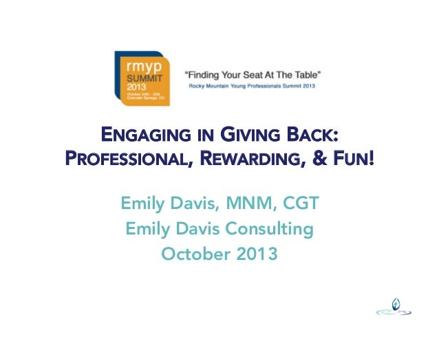 ENGAGING IN GIVING BACK: PROFESSIONAL, REWARDING, & FUN! Emily Davis, MNM, CGT Emily Davis Consulting October 2013