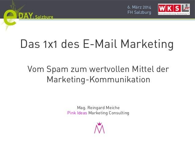 6. März 2014 FH Salzburg Das 1x1 des E-Mail Marketing Vom Spam zum wertvollen Mittel der Marketing-Kommunikation Mag. Rein...