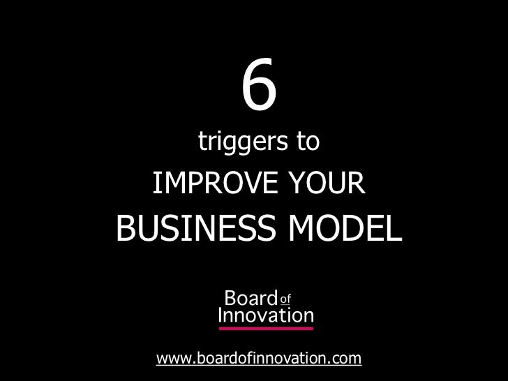 6       triggers to  IMPROVE YOUR BUSINESS MODEL    www.boardofinnovation.com