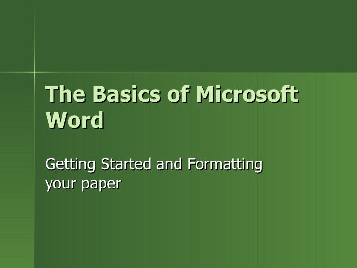 The Basics of Microsoft Word Getting Started and Formatting your paper