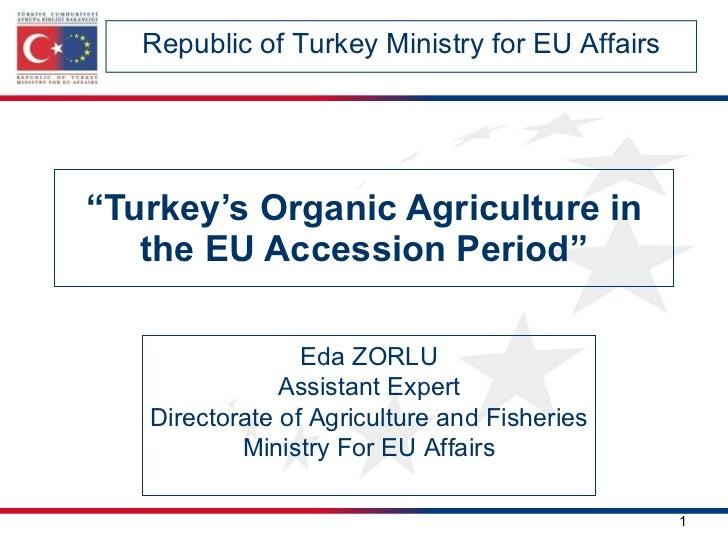 """ Turkey's Organic Agriculture in the EU Accession Period"" Republic of Turkey Ministry for EU Affairs Eda ZORLU Assistant ..."