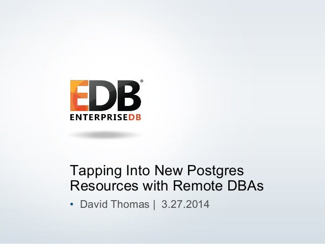 © 2014 EnterpriseDB Corporation. All rights reserved. 1 Tapping Into New Postgres Resources with Remote DBAs •  David Thom...
