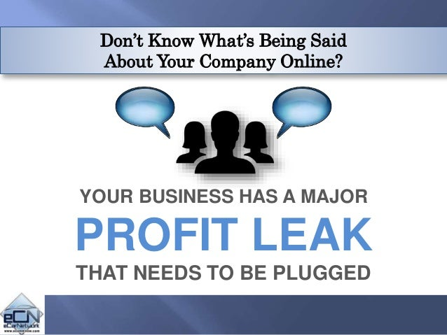 Don't Know What's Being Said About Your Company Online? YOUR BUSINESS HAS A MAJOR PROFIT LEAK THAT NEEDS TO BE PLUGGED