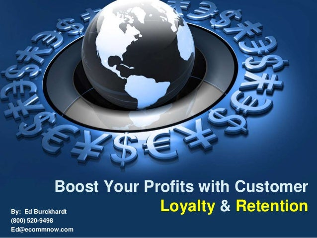 By: Ed Burckhardt (800) 520-9498 Ed@ecommnow.com Boost Your Profits with Customer Loyalty & Retention