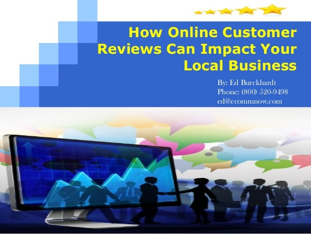 How Online Customer Reviews Can Impact Your Local Business By: Ed Burckhardt Phone: (800) 520-9498 ed@ecommnow.com www.buy...