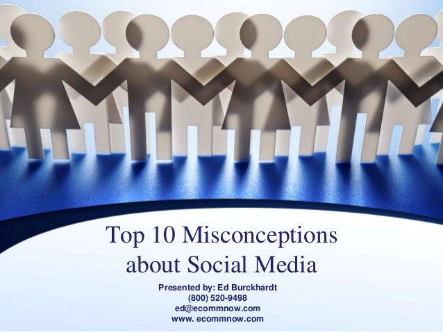 Top 10 Misconceptions about Social Media Presented by: Ed Burckhardt (800) 520-9498 ed@ecommnow.com www. ecommnow.com