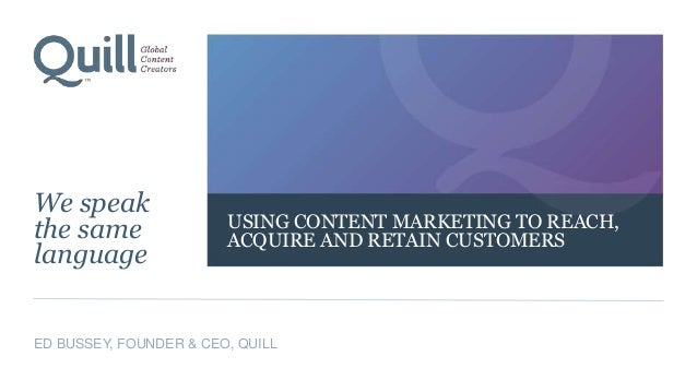 USING CONTENT MARKETING TO REACH, ACQUIRE AND RETAIN CUSTOMERS We speak the same language ED BUSSEY, FOUNDER & CEO, QUILL