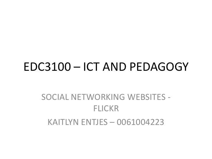 EDC3100 – ICT AND PEDAGOGY<br />SOCIAL NETWORKING WEBSITES - FLICKR  <br />KAITLYN ENTJES – 0061004223 <br />
