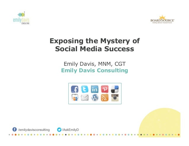 Exposing the Mystery of Social Media Success Emily Davis, MNM, CGT Emily Davis Consulting