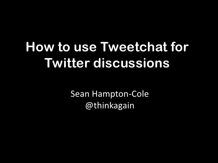 How to use Tweetchat for  Twitter discussions      Sean Hampton-Cole         @thinkagain