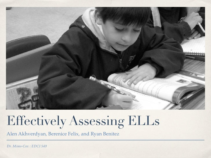 Effectively Assessing ELLs Alen Akhverdyan, Berenice Felix, and Ryan Benitez  Dr. Mims-Cox : EDCI 549