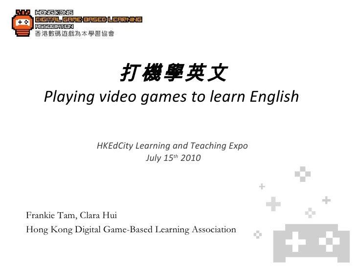 打機學英文 Playing video games to learn English  HKEdCity Learning and Teaching Expo  July 15 th  2010 Frankie Tam, Clara Hui H...